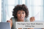 THE SIGNS YOUR WORK WEEK IS KILLING YOU